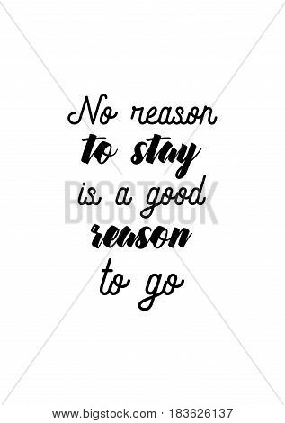 Travel life style inspiration quotes lettering. Motivational quote calligraphy. No reason to stay is a good reason to go.