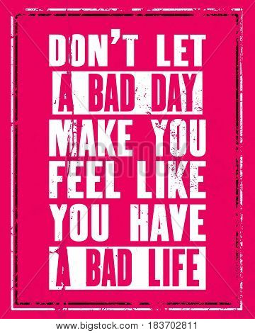 Inspiring motivation quote with text Do Not Let a Bad Day Make You Feel Like You Have a Bad Life. Vector typography poster concept. Distressed old metal sign texture.