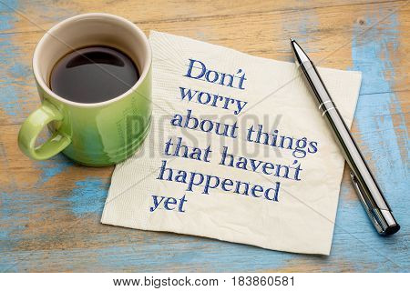 Don't worry about things that haven't happened yet - handwriting on a napkin with a cup of espresso coffee