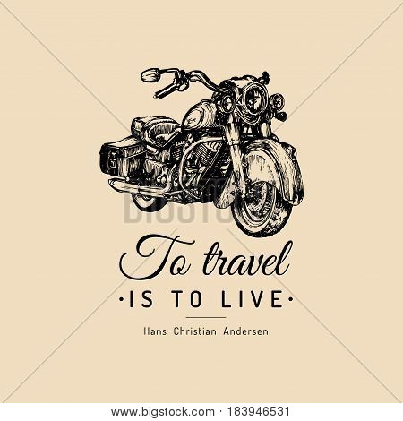 To travel is to live inspirational poster. Vector hand drawn cruiser for MC, biker logo, label. Vintage detailed motorcycle illustration for custom chopper store, garage logo, t-shirt print etc.