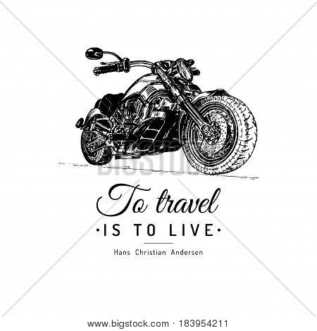 To travel is to live inspirational poster. Vector hand drawn motorcycle for MC sign, label. Vintage detailed bike illustration for custom company, chopper garage logo.