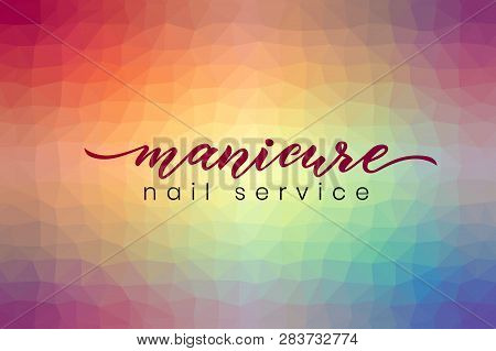 Hand Lettering Manicure, Nail Service On Abstract Poligonal Background Colorful. Vector Illustration