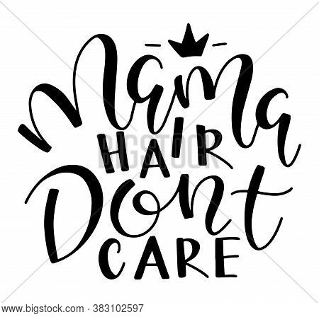 Mama Hair Dont Care, Black Text Isolated On White Background, Vector Illustration.