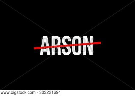 No More Arson. Crossed Out Word With A Red Line Meaning The Need To Stop Arson