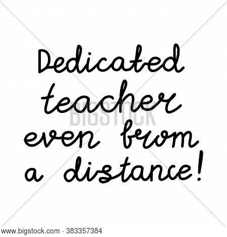 Dedicated Teacher Even From A Distance. Education Quote. Hildish Handwriting. Isolated On White Back