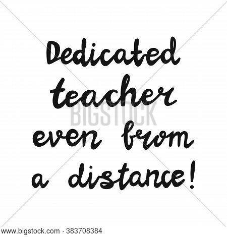 Dedicated Teacher Even From A Distance. Handwritten Education Quote. Isolated On White Background. V