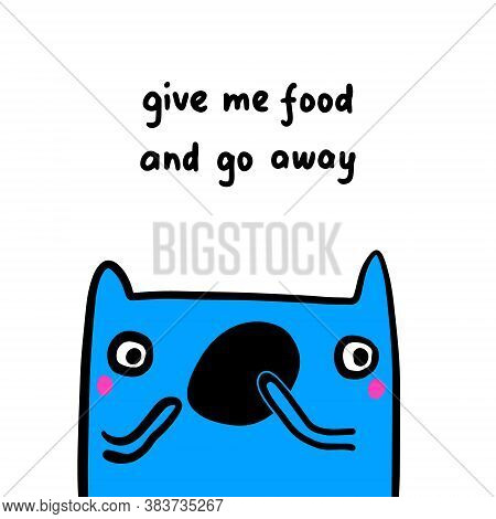Give Me Food And Go Away Hand Drawn Vector Illustration In Cartoon Doodle Style