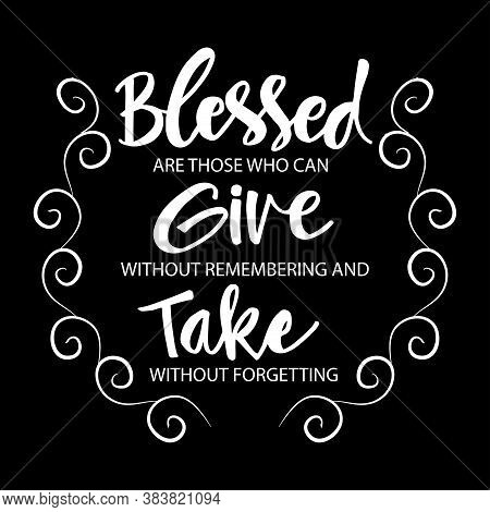 Blessed Are Those Who Can Give Without Remembering And Take Without Forgetting. Motivation Quote