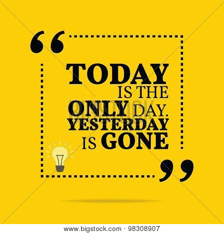 Inspirational Motivational Quote. Today Is The Only Day. Yesterday Is Gone.