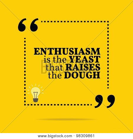 Inspirational Motivational Quote. Enthusiasm Is The Yeast That Raises The Dough.