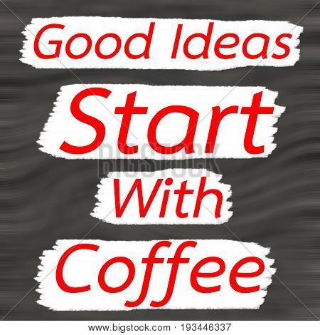 Good Ideas Start With Coffee.Creative Inspiring Motivation Quote Concept Red Word On Gray- Black wood Background.