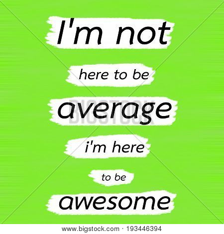 I'm not here to be average i'm here to be awesome.Creative Inspiring Motivation Quote Concept Black Word On Green Lemon wood Background.