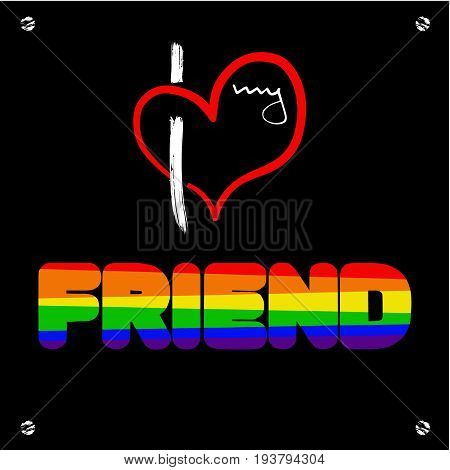 Stylized heart and inscription I love my frend. Using original colors rainbow. Unconventional sexual orientation for LGBT gay and lesbian parade. Vector illustration of a modern flat style design for t-shirt and web.