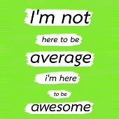 I'm not here to be average i'm here to be awesome.Creative Inspiring Motivation Quote Concept Black Word On Green Lemon wood Background. poster