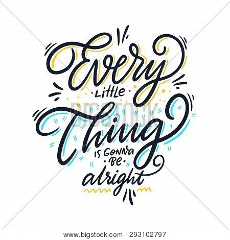 Every Little Thing Is Gonna Be Alright. Hand Drawn Vector Lettering. Motivational Inspirational Quot