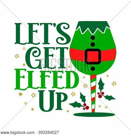 Lets Get Elfed Up - Calligraphy Phrase For Christmas Cheers. Hand Drawn Lettering For Xmas Greetings