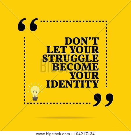 Inspirational Motivational Quote. Don't Let Your Struggle Become Your Identity.