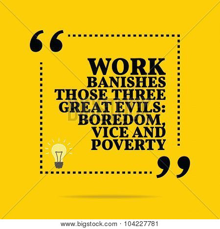 Inspirational motivational quote. Work banishes those three great evils: boredom vice and poverty. Simple trendy design. poster