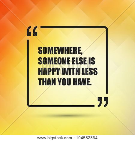 Somewhere Someone Else Is Happy With Less Than You Have. - Inspirational Quote, Slogan, Saying on an Abstract Yellow, Orange Background