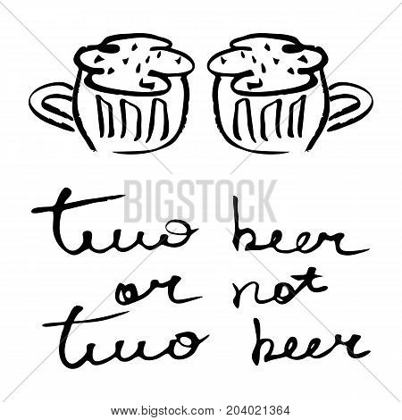 Hand written lettering with quote Two beer or not two beer and hand drawn beer mugs isolated on white background. Vector illustration