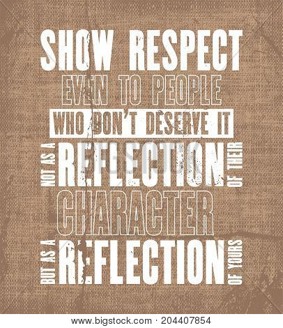 Inspiring motivation quote with text Show Respect Even To People Who Do Not Deserve It Not As Reflection Of Their Character But As a Reflection Of Yours. Vector typography poster and t-shirt design.