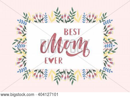 Best Mom Ever Hand Drawn Lettering. Happy Mother's Day. Floral Card. Template For, Banner, Poster, F