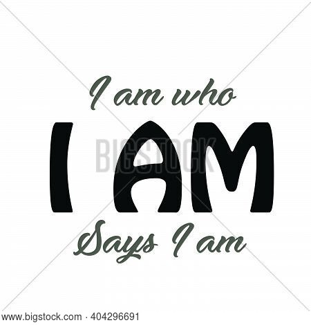 I Am Who I Am Says I Am, Christian Faith, Typography For Print Or Use As Poster, Card, Flyer Or T Sh