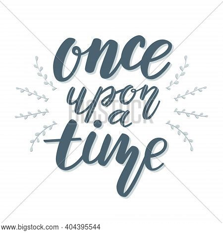 Lettering Quote Once Upon A Time From Fairy Tale With Floral Decor.