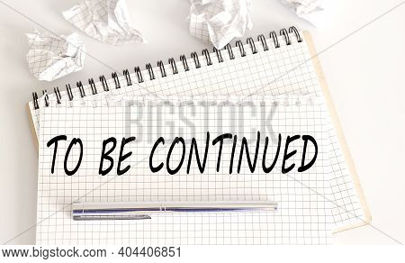 Text On Notepad To Be Continued On The White Background. Business Concept