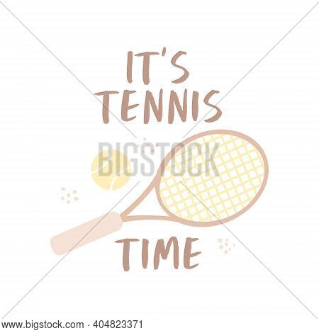It's Tennis Time. Illustration Of A Tennis Racket And Ball. Motivational Quote Design. Vector For Sp