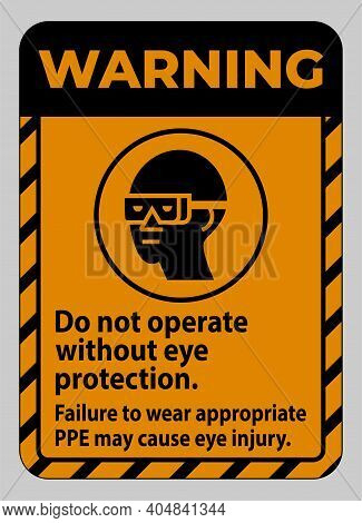 Warning Sign Do Not Operate Without Eye Protection, Failure To Wear Appropriate Ppe May Cause Eye In