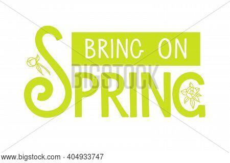 Bring On Spring Handwritten Lettering With Flowers On White. Season Illustration, Motivational Typog