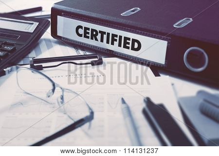 Certified - Office Folder on Background of Working Table with Stationery, Glasses, Reports. Business Concept on Blurred Background. Toned Image. poster
