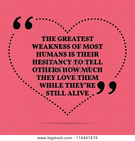 Inspirational Love Marriage Quote. The Greatest Weakness Of Most Humans Is Their Hesitancy To Tell O