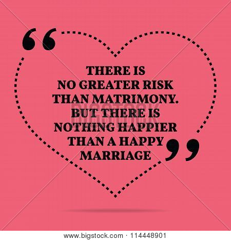 Inspirational Love Marriage Quote. There Is No Greater Risk Than Matrimony. But There Is Nothing Hap