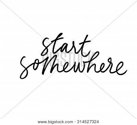 Start Somewhere Ink Pen Handwritten Lettering. Inspiring Phrase, Motivating Saying Vector Calligraph