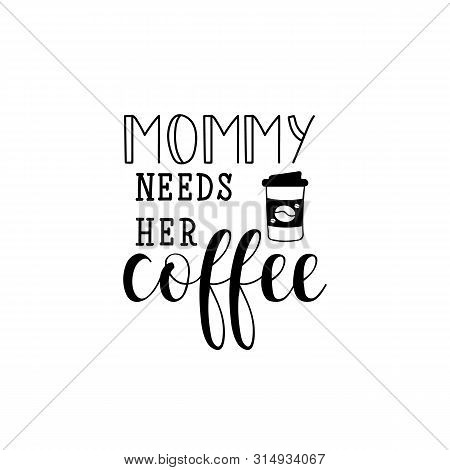 Mommy Needs Her Coffee. Lettering. Vector Illustration. Perfect Design For Greeting Cards, Posters,