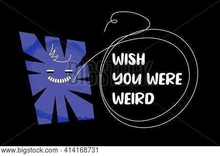 Wish You Were Weird Funny Quote With Comic Abstract Shape, And Hand-drawn Speech Bubble Over Black B