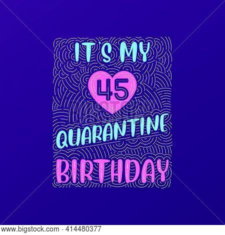 It's My 45 Quarantine Birthday. 45 Years Birthday Celebration In Quarantine.