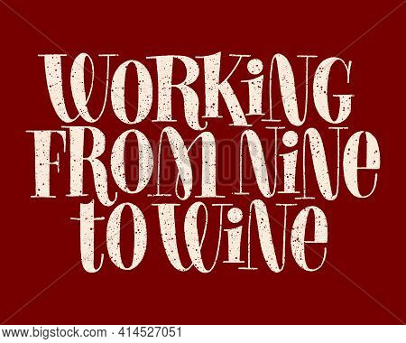 Working From Nine To Wine Hand-drawn Typography. Text For Restaurant, Winery, Vineyard, Festival. Ph