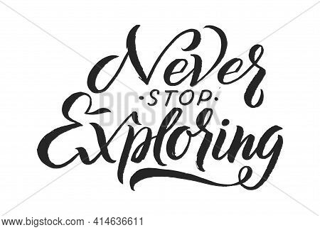 Lettering Phrase. Never Stop Exploring, Isolated Handwritting Black Sign. Travel Positive Phrase Fo