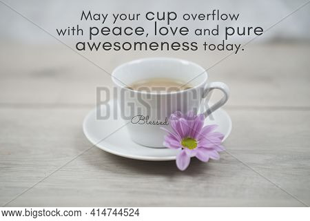 Inspirational Quote - May Your Cup Overflow With Peace, Love And Pure Awesomeness Today. Blessed. Mo