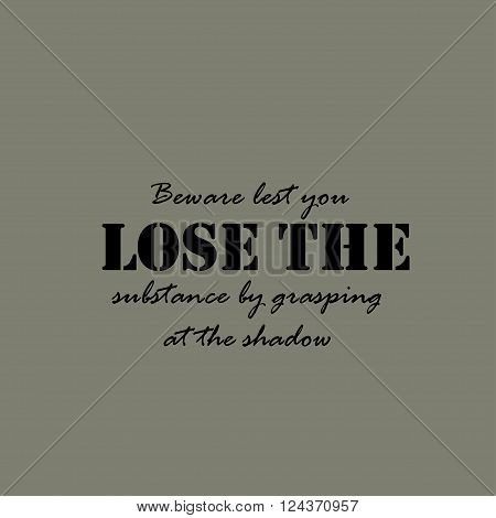 Beware lest you lose the substance by grasping at the shadow. Text lettering of an inspirational saying.