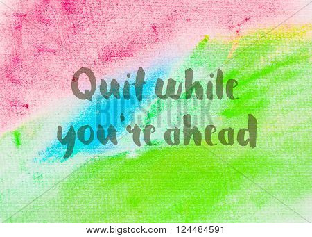 Quit while you're ahead Inspirational quote over abstract water color textured background