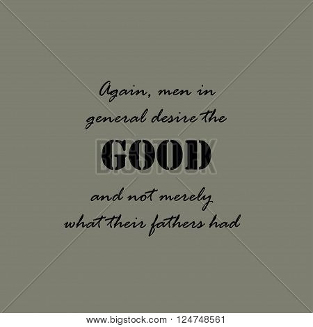 Again, men in general desire the good, and not merely what their fathers had.