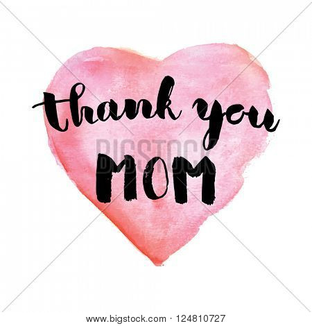 Greeting watercolor card. Mother's day.Thank you mom.Colorful hand drawn background with calligraphy handlettering text and pink watercolor heart