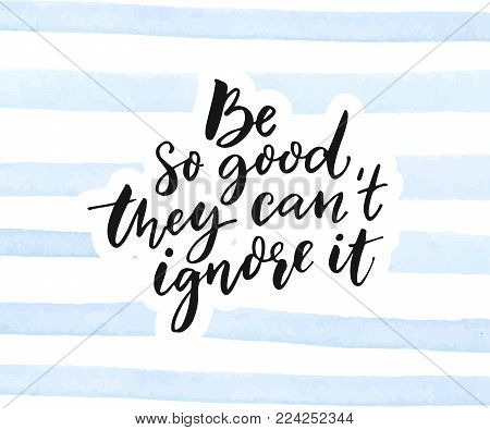 Be so good they can't ignore it. Inspirational quote calligraphy on blue watercolor stripes texture