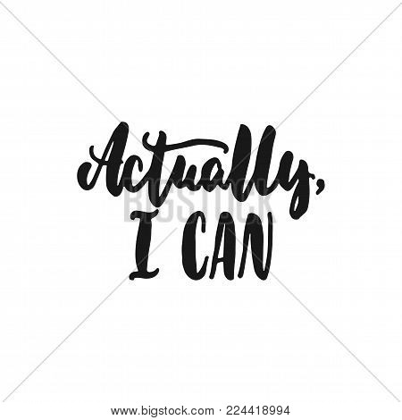 Actually, I can - hand drawn lettering phrase isolated on the white background. Fun brush ink inscription for photo overlays, greeting card or print, poster design