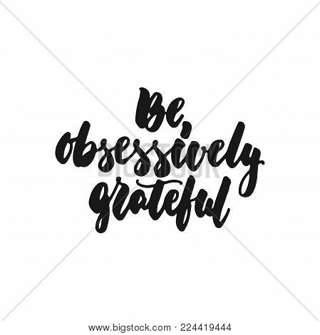 Be obsessively grateful - hand drawn lettering phrase isolated on the white background. Fun brush ink inscription for photo overlays, greeting card or print, poster design