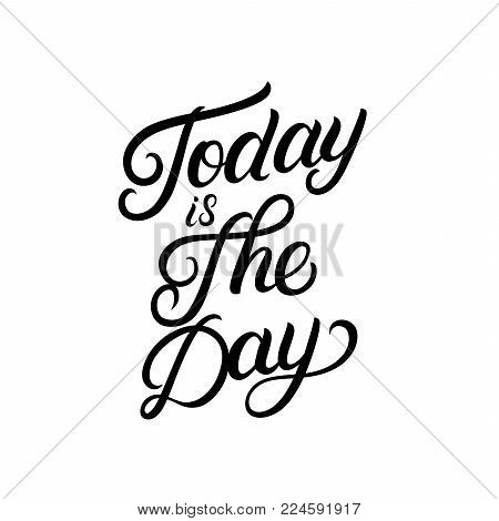 Today is the day hand written lettering. Inspirational quote. Modern brush calligraphy, typography poster, print, card. Vector illustration.